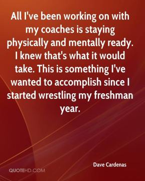 Dave Cardenas - All I've been working on with my coaches is staying physically and mentally ready. I knew that's what it would take. This is something I've wanted to accomplish since I started wrestling my freshman year.
