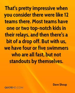Dave Shoup - That's pretty impressive when you consider there were like 12 teams there. Most teams have one or two top-notch kids in their relays, and then there's a bit of a drop off. But with us, we have four or five swimmers who are all fast, but not standouts by themselves.