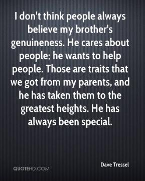 Dave Tressel - I don't think people always believe my brother's genuineness. He cares about people; he wants to help people. Those are traits that we got from my parents, and he has taken them to the greatest heights. He has always been special.