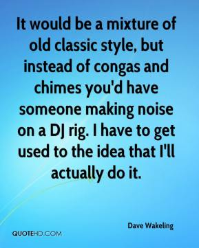 Dave Wakeling - It would be a mixture of old classic style, but instead of congas and chimes you'd have someone making noise on a DJ rig. I have to get used to the idea that I'll actually do it.