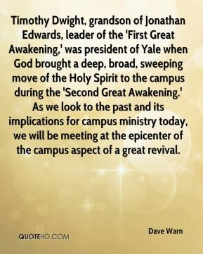 Dave Warn - Timothy Dwight, grandson of Jonathan Edwards, leader of the 'First Great Awakening,' was president of Yale when God brought a deep, broad, sweeping move of the Holy Spirit to the campus during the 'Second Great Awakening.' As we look to the past and its implications for campus ministry today, we will be meeting at the epicenter of the campus aspect of a great revival.