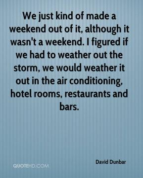 David Dunbar - We just kind of made a weekend out of it, although it wasn't a weekend. I figured if we had to weather out the storm, we would weather it out in the air conditioning, hotel rooms, restaurants and bars.