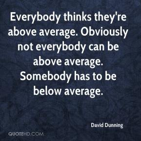 David Dunning - Everybody thinks they're above average. Obviously not everybody can be above average. Somebody has to be below average.