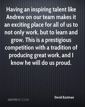 David Eastman - Having an inspiring talent like Andrew on our team makes it an exciting place for all of us to not only work, but to learn and grow. This is a prestigious competition with a tradition of producing great work, and I know he will do us proud.