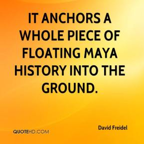 David Freidel - It anchors a whole piece of floating Maya history into the ground.