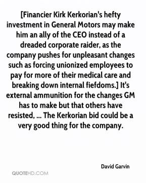 David Garvin - [Financier Kirk Kerkorian's hefty investment in General Motors may make him an ally of the CEO instead of a dreaded corporate raider, as the company pushes for unpleasant changes such as forcing unionized employees to pay for more of their medical care and breaking down internal fiefdoms.] It's external ammunition for the changes GM has to make but that others have resisted, ... The Kerkorian bid could be a very good thing for the company.