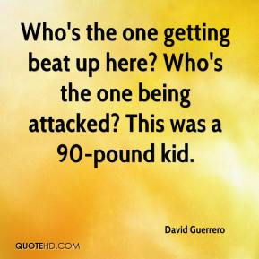 David Guerrero - Who's the one getting beat up here? Who's the one being attacked? This was a 90-pound kid.