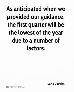 David Gutridge - As anticipated when we provided our guidance, the first quarter will be the lowest of the year due to a number of factors.