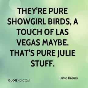 David Kneuss - They're pure showgirl birds, a touch of Las Vegas maybe. That's pure Julie stuff.
