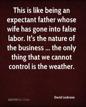 David Leckrone - This is like being an expectant father whose wife has gone into false labor. It's the nature of the business ... the only thing that we cannot control is the weather.