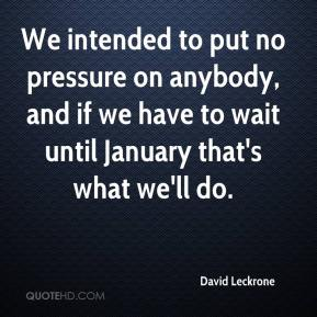 David Leckrone - We intended to put no pressure on anybody, and if we have to wait until January that's what we'll do.