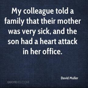 David Muller - My colleague told a family that their mother was very sick, and the son had a heart attack in her office.