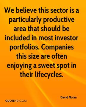 David Nolan - We believe this sector is a particularly productive area that should be included in most investor portfolios. Companies this size are often enjoying a sweet spot in their lifecycles.