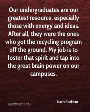 Davis Bookhart - Our undergraduates are our greatest resource, especially those with energy and ideas. After all, they were the ones who got the recycling program off the ground. My job is to foster that spirit and tap into the great brain power on our campuses.