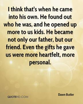 I think that's when he came into his own. He found out who he was, and he opened up more to us kids. He became not only our father, but our friend. Even the gifts he gave us were more heartfelt, more personal.