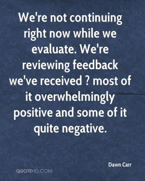 Dawn Carr - We're not continuing right now while we evaluate. We're reviewing feedback we've received ? most of it overwhelmingly positive and some of it quite negative.