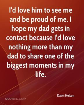 I'd love him to see me and be proud of me. I hope my dad gets in contact because I'd love nothing more than my dad to share one of the biggest moments in my life.