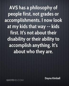 Dayna Kimball - AVS has a philosophy of people first, not grades or accomplishments. I now look at my kids that way -- kids first. It's not about their disability or their ability to accomplish anything. It's about who they are.
