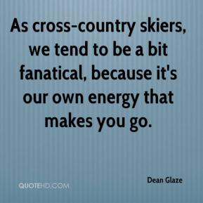 Dean Glaze - As cross-country skiers, we tend to be a bit fanatical, because it's our own energy that makes you go.