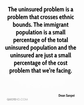 Dean Sanpei - The uninsured problem is a problem that crosses ethnic bounds. The immigrant population is a small percentage of the total uninsured population and the uninsured are just a small percentage of the cost problem that we're facing.