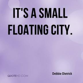 Debbie Dietrick - It's a small floating city.
