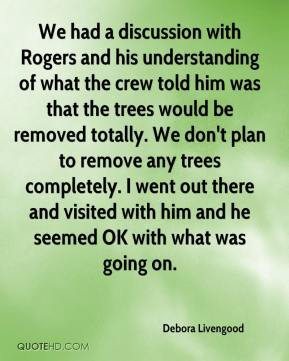 Debora Livengood - We had a discussion with Rogers and his understanding of what the crew told him was that the trees would be removed totally. We don't plan to remove any trees completely. I went out there and visited with him and he seemed OK with what was going on.