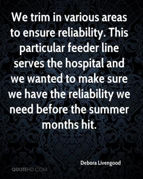 Debora Livengood - We trim in various areas to ensure reliability. This particular feeder line serves the hospital and we wanted to make sure we have the reliability we need before the summer months hit.
