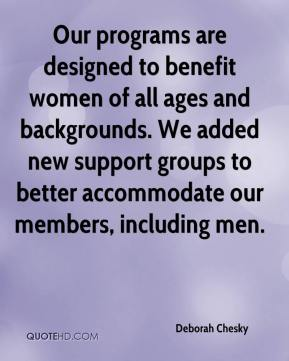 Deborah Chesky - Our programs are designed to benefit women of all ages and backgrounds. We added new support groups to better accommodate our members, including men.