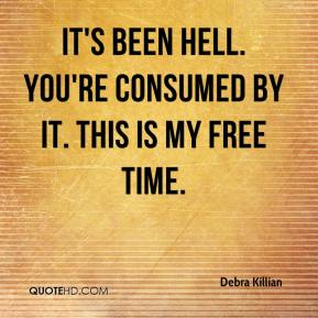Debra Killian - It's been hell. You're consumed by it. This is my free time.