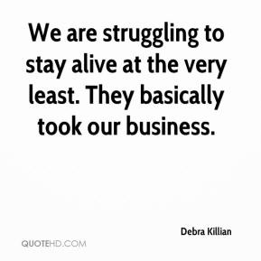 Debra Killian - We are struggling to stay alive at the very least. They basically took our business.