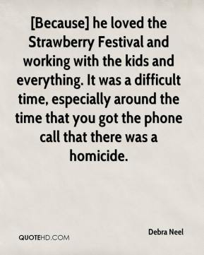 Debra Neel - [Because] he loved the Strawberry Festival and working with the kids and everything. It was a difficult time, especially around the time that you got the phone call that there was a homicide.