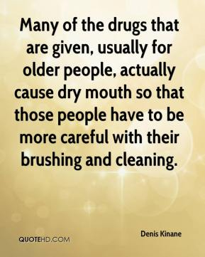 Denis Kinane - Many of the drugs that are given, usually for older people, actually cause dry mouth so that those people have to be more careful with their brushing and cleaning.