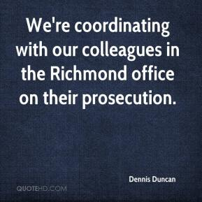 Dennis Duncan - We're coordinating with our colleagues in the Richmond office on their prosecution.