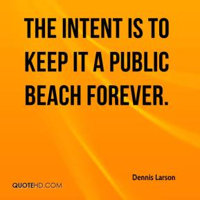 Dennis Larson - The intent is to keep it a public beach forever.