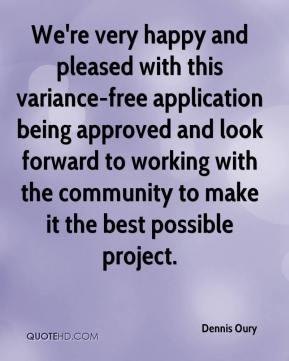 Dennis Oury - We're very happy and pleased with this variance-free application being approved and look forward to working with the community to make it the best possible project.