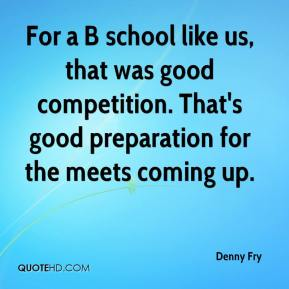 Denny Fry - For a B school like us, that was good competition. That's good preparation for the meets coming up.