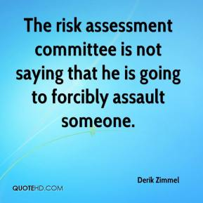 Derik Zimmel - The risk assessment committee is not saying that he is going to forcibly assault someone.