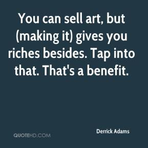 Derrick Adams - You can sell art, but (making it) gives you riches besides. Tap into that. That's a benefit.