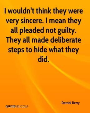 Derrick Berry - I wouldn't think they were very sincere. I mean they all pleaded not guilty. They all made deliberate steps to hide what they did.