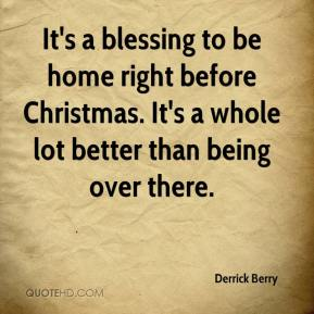 It's a blessing to be home right before Christmas. It's a whole lot better than being over there.