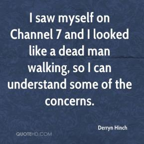 Derryn Hinch - I saw myself on Channel 7 and I looked like a dead man walking, so I can understand some of the concerns.