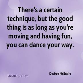 Desiree McEntire - There's a certain technique, but the good thing is as long as you're moving and having fun, you can dance your way.
