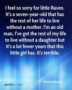 I feel so sorry for little Raven. It's a seven-year-old that has the rest of her life to live without a mother. I'm an old man, I've got the rest of my life to live without a daughter but it's a lot fewer years that this little girl has. It's terrible.