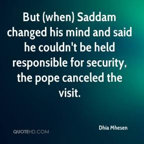 Dhia Mhesen - But (when) Saddam changed his mind and said he couldn't be held responsible for security, the pope canceled the visit.