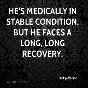 Dick Jefferson - He's medically in stable condition, but he faces a long, long recovery.