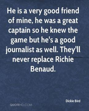 He is a very good friend of mine, he was a great captain so he knew the game but he's a good journalist as well. They'll never replace Richie Benaud.