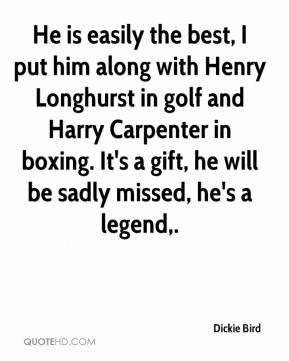 Dickie Bird - He is easily the best, I put him along with Henry Longhurst in golf and Harry Carpenter in boxing. It's a gift, he will be sadly missed, he's a legend.
