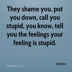 DJ Butler - They shame you, put you down, call you stupid, you know, tell you the feelings your feeling is stupid.