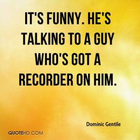 Dominic Gentile - It's funny. He's talking to a guy who's got a recorder on him.