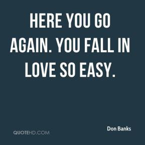 Don Banks - Here you go again. You fall in love so easy.